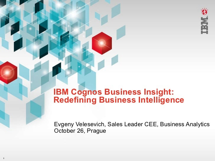 IBM Cognos Business Insight: Redefining Business Intelligence Evgeny Velesevich, Sales Leader CEE, Business Analytics Octo...