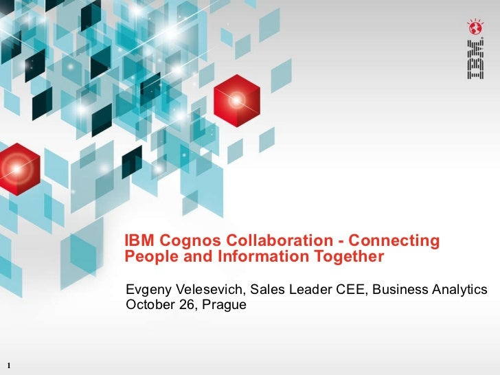 IBM Cognos Collaboration - Connecting People and Information Together Evgeny Velesevich, Sales Leader CEE, Business Analyt...