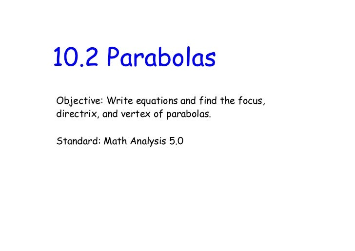 10.2 ParabolasObjective: Write equations and find the focus,directrix, and vertex of parabolas.Standard: Math Analysis 5.0