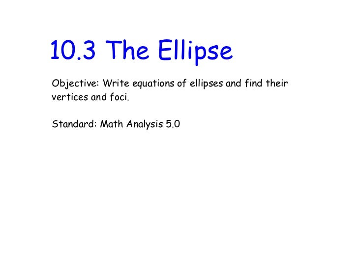 10.3 The EllipseObjective: Write equations of ellipses and find theirvertices and foci.Standard: Math Analysis 5.0