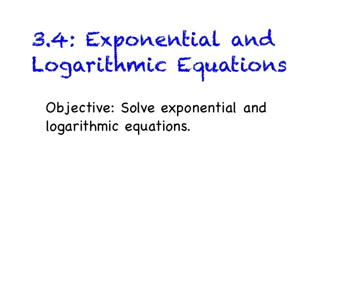 3.4: Exponential andLogarithmic Equations Objective: Solve exponential and logarithmic equations.