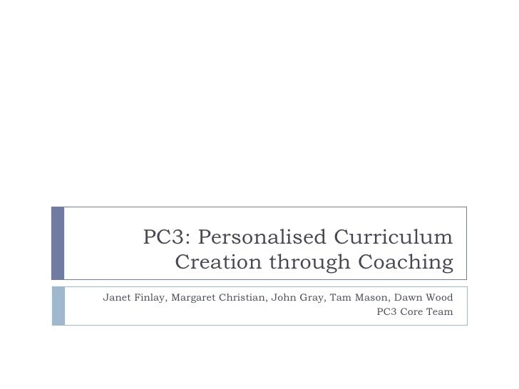 PC3: Personalised Curriculum         Creation through CoachingJanet Finlay, Margaret Christian, John Gray, Tam Mason, Dawn...