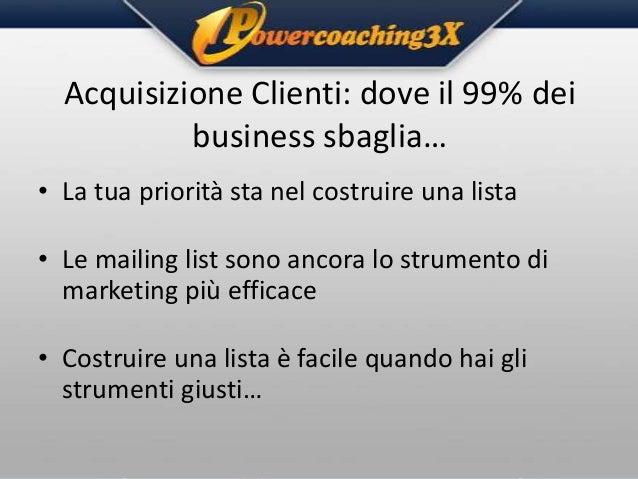 Acquisizione Clienti: dove il 99% dei business sbaglia… • La tua priorità sta nel costruire una lista • Le mailing list so...