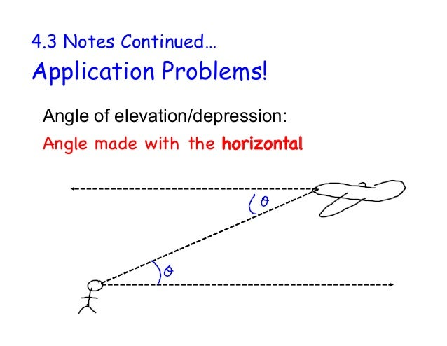 4.3 Notes Continued… Application Problems! Angle of elevation/depression: Angle made with the horizontal