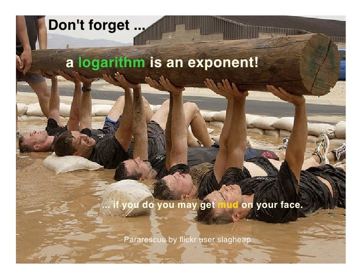 Don't forget ...    a logarithm is an exponent!             ... if you do you may get mud on your face.               Para...