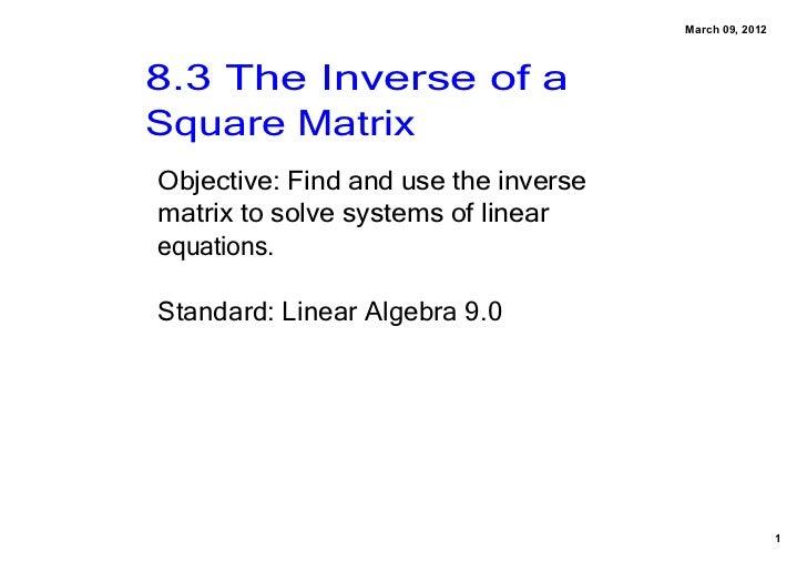 March09,20128.3TheInverseofaSquareMatrixObjective:Findandusetheinversematrixtosolvesystemsoflinearequa...