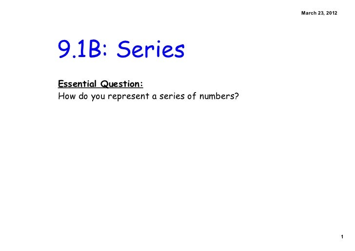 March 23, 20129.1B: SeriesEssential Question:How do you represent a series of numbers?                                    ...
