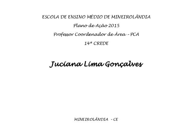 ESCOLA DE ENSINO MÉDIO DE MINEIROLÂNDIA Plano de Ação 2015 Professor Coordenador de Área – PCA 14ª CREDE Juciana Lima Gonç...