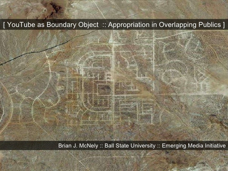 [ YouTube as Boundary Object  :: Appropriation in Overlapping Publics ] Brian J. McNely :: Ball State University :: Emergi...