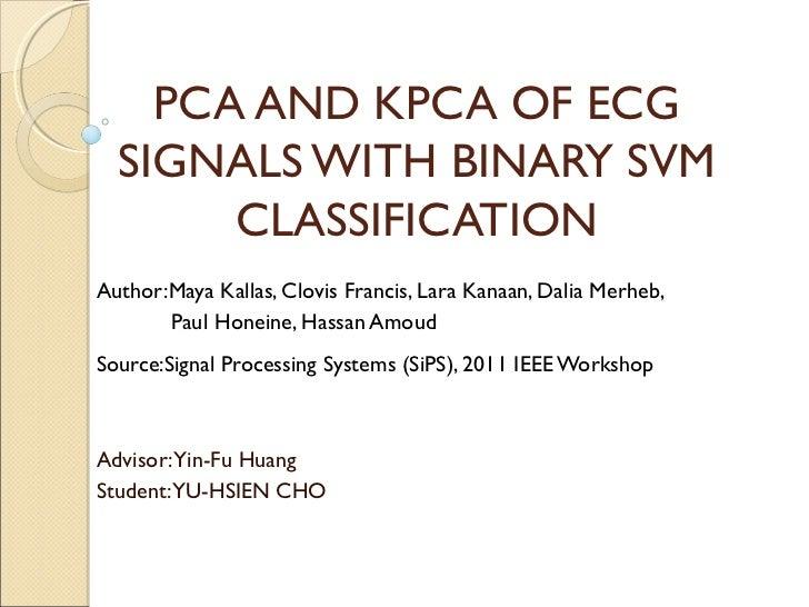 PCA AND KPCA OF ECG  SIGNALS WITH BINARY SVM       CLASSIFICATIONAuthor:Maya Kallas, Clovis Francis, Lara Kanaan, Dalia Me...