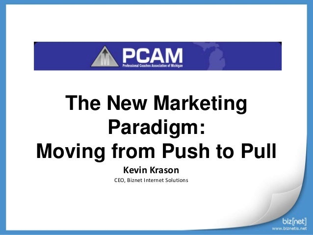 The New Marketing Paradigm: Moving from Push to Pull Kevin Krason CEO, Biznet Internet Solutions