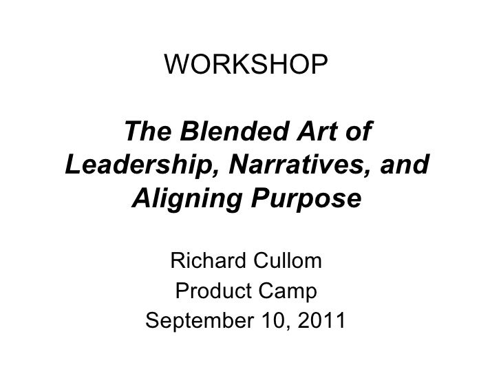 WORKSHOP The Blended Art of Leadership, Narratives, and Aligning Purpose Richard Cullom Product Camp September 10, 2011