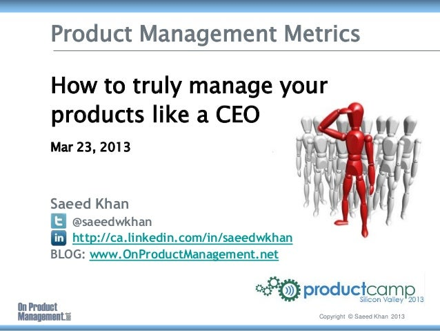 Product Management MetricsHow to truly manage yourproducts like a CEOMar 23, 2013Saeed Khan   @saeedwkhan   http://ca.link...