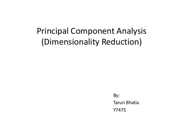 Principal Component Analysis (Dimensionality Reduction)  By: Tarun Bhatia Y7475