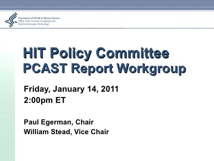 HIT Policy Committee PCAST Report Workgroup Friday, January 14, 2011 2:00pm ET Paul Egerman, Chair William Stead, Vice Chair
