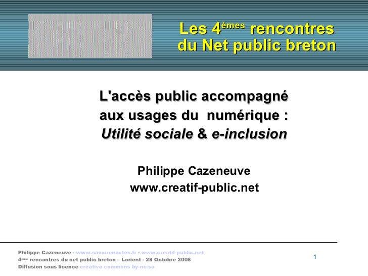Les 4 èmes  rencontres du Net public breton <ul><ul><li>L'accès public accompagné </li></ul></ul><ul><ul><li>aux usages du...