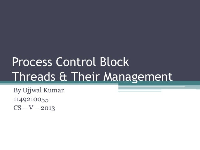 Process Control Block Threads & Their Management By Ujjwal Kumar 1149210055 CS – V – 2013