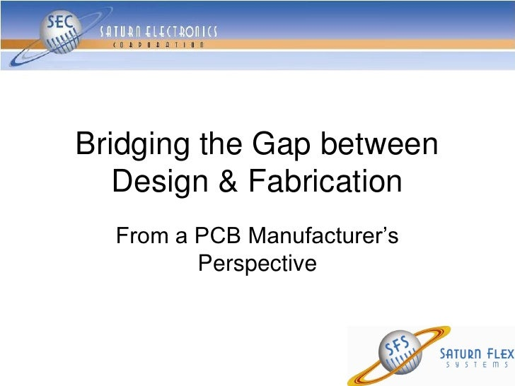 Bridging the Gap between   Design & Fabrication  From a PCB Manufacturer's         Perspective