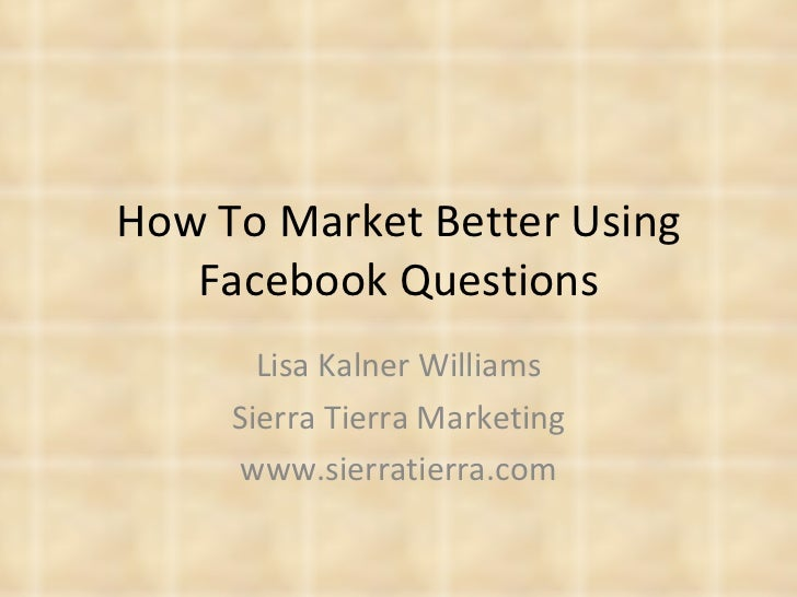How To Market Better Using Facebook Questions Lisa Kalner Williams Sierra Tierra Marketing www.sierratierra.com