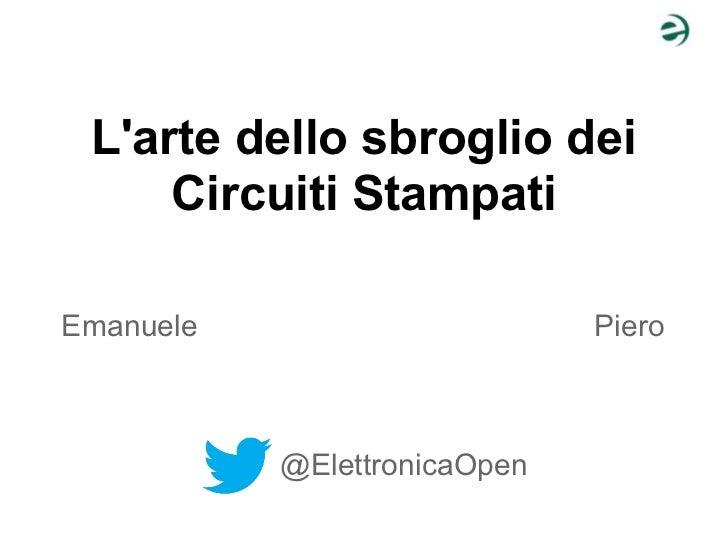 Larte dello sbroglio dei     Circuiti StampatiEmanuele                      Piero           @ElettronicaOpen