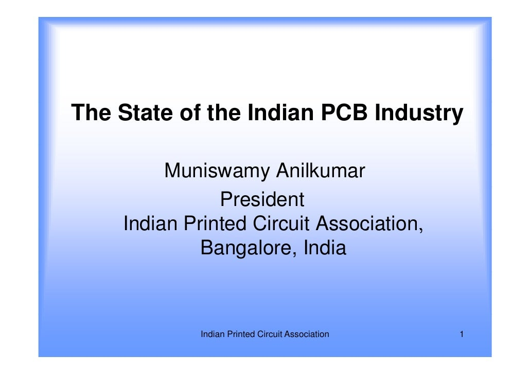 The State of the Indian PCB Industry         Muniswamy Anilkumar               President    Indian Printed Circuit Associa...