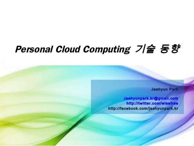 Personal Cloud Computing 기술 동향 Jaehyun Park Jaehyunpark.kr@gmail.com http://twitter.com/wisefree http://facebook.com/jaehy...