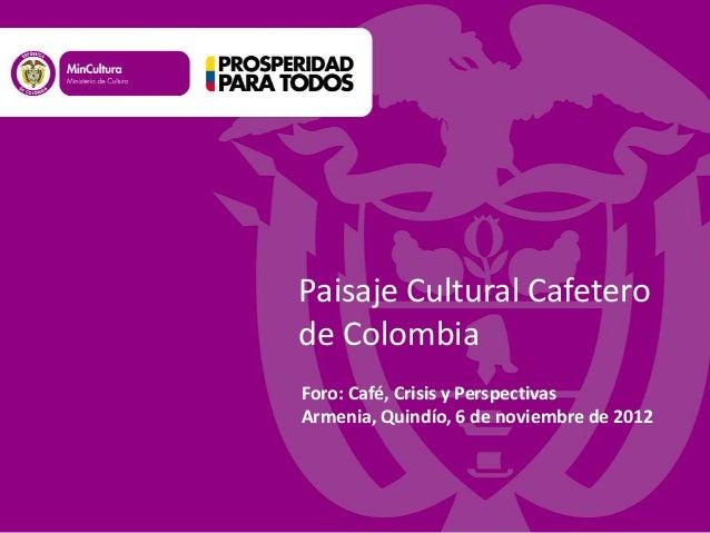 Foro: Café, Crisis y PerspectivasArmenia, Quindío, 6 de noviembre de 2012Paisaje Cultural Cafeterode Colombia
