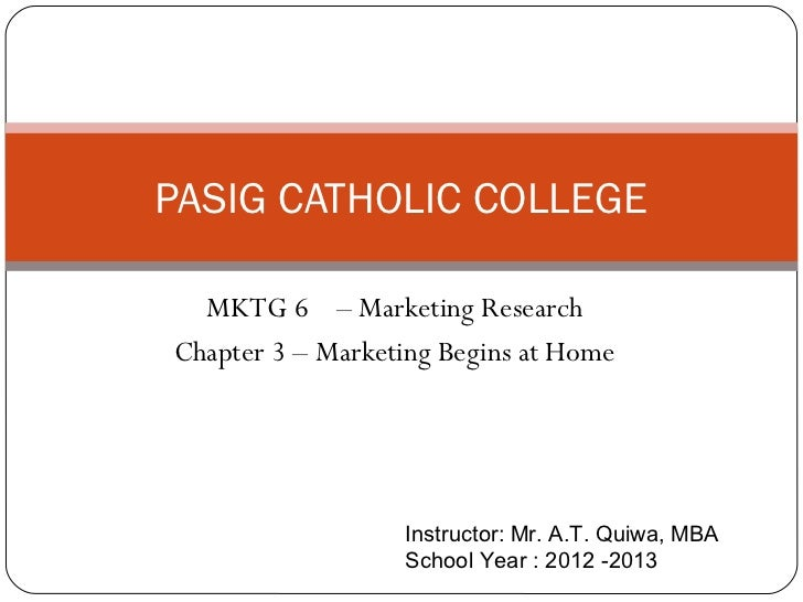 PASIG CATHOLIC COLLEGE  MKTG 6 – Marketing ResearchChapter 3 – Marketing Begins at Home                  Instructor: Mr. A...