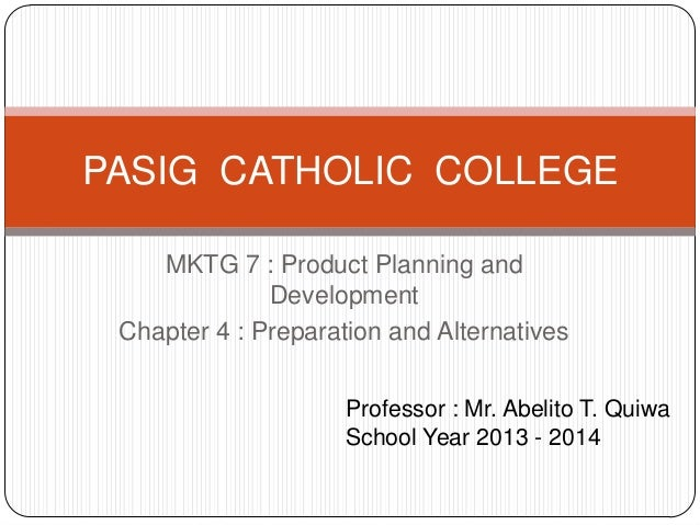 MKTG 7 : Product Planning and Development Chapter 4 : Preparation and Alternatives PASIG CATHOLIC COLLEGE Professor : Mr. ...