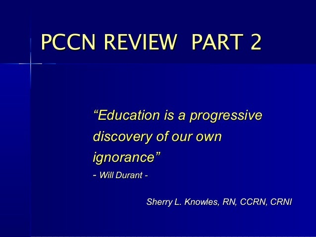 "PCCN REVIEW PART 2    ""Education is a progressive    discovery of our own    ignorance""    - Will Durant -                ..."