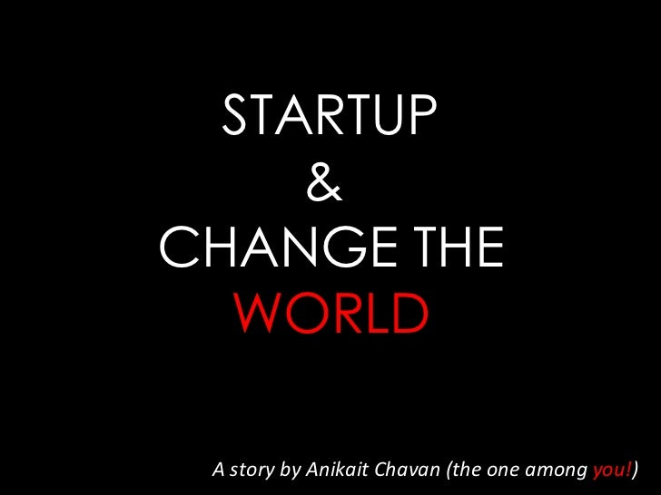 STARTUP &  CHANGE THE  WORLD A story by Anikait Chavan (the one among  you! )