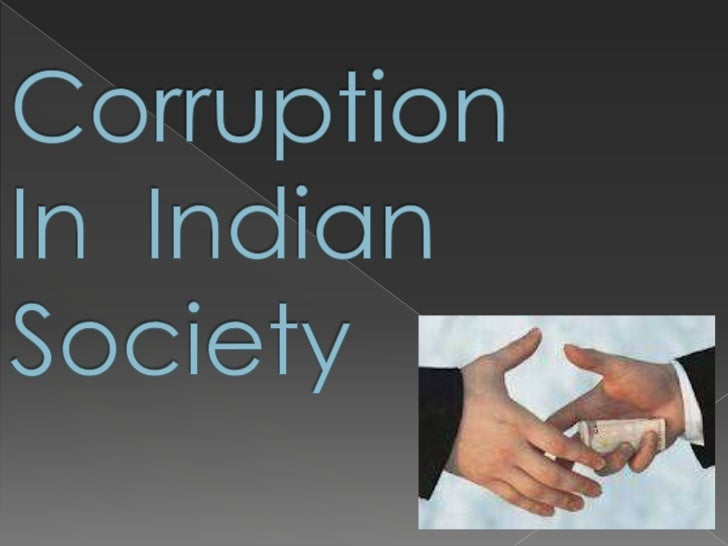 "corruption in indian society essay Saturday, 15 june 2013 05:28 corruption: a social evil ""every patch of indian society has become corrupt""– tn sheshan the most distressing aspect of the widespread corruption in india is the fact that it is not anymore confined to politicians or the government machinery alone."
