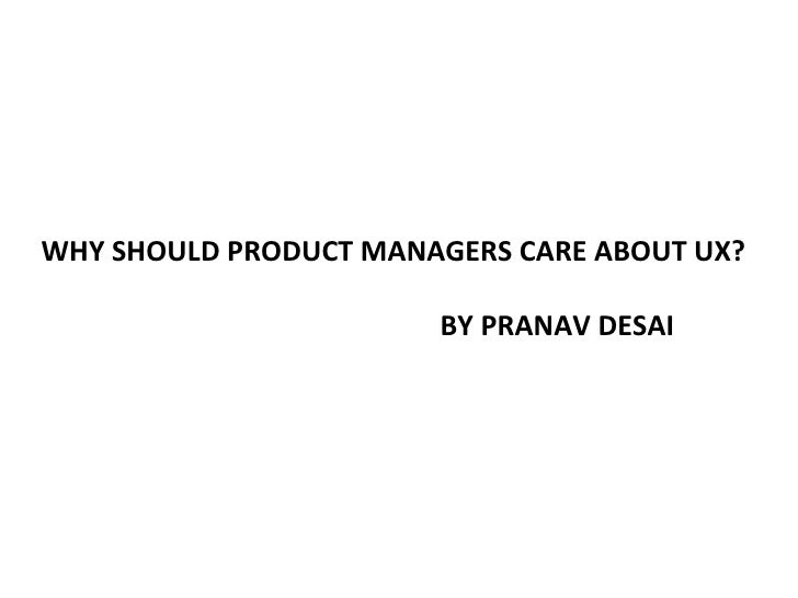 WHY SHOULD PRODUCT MANAGERS CARE ABOUT UX?                       BY PRANAV DESAI