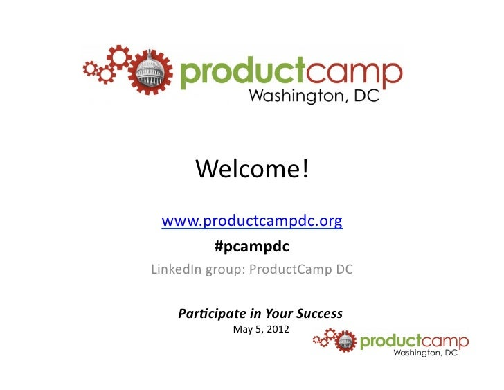 Welcome!	    www.productcampdc.org	         #pcampdc	  LinkedIn	  group:	  ProductCamp	  DC	       Par$cipate	  in	  Your	...