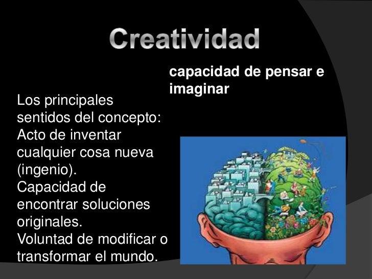 Creatividad <br />capacidad de pensar e imaginar  <br />Los principales sentidos del concepto: <br />Acto de inventar cual...