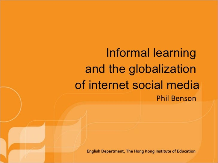Informal learning  and the globalization  of internet social media Phil Benson
