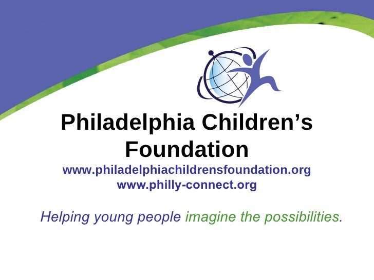 Philadelphia Children's Foundation www.philadelphiachildrensfoundation.org www.philly-connect.org Helping young people  im...