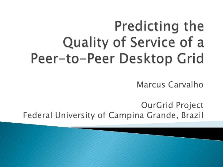 Predicting the Quality of Service of a Peer-to-Peer Desktop Grid<br />Marcus Carvalho<br />OurGrid Project<br />Federal Un...