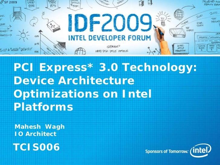 SF 2009    PCI Express* 3.0 Technology:    Device Architecture    Optimizations on Intel    Platforms     Mahesh Wagh     ...
