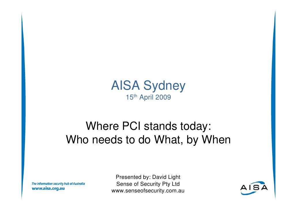AISA Sydney              15th April 2009      Where PCI stands today: Who needs to do What, by When            Presented b...