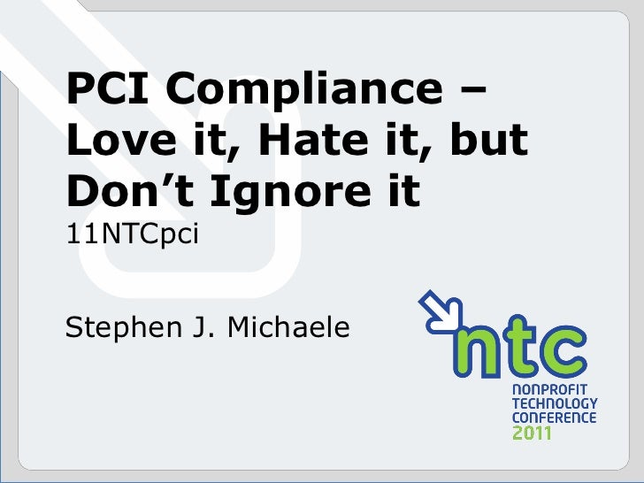 PCI Compliance –Love it, Hate it, butDon't Ignore it11NTCpciStephen J. Michaele