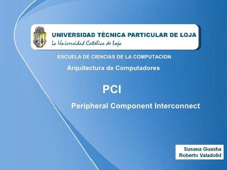 PCI  ESCUELA DE CIENCIAS DE LA COMPUTACION Arquitectura de Computadores Peripheral Component Interconnect