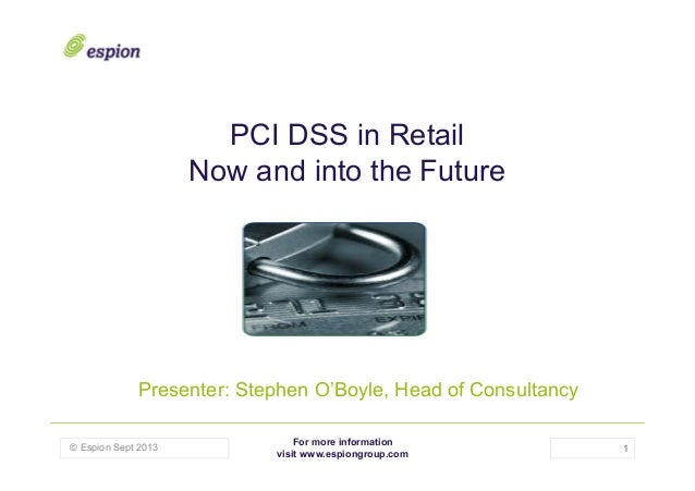 PCI DSS in Retail Now and into the Future  Presenter: Stephen O'Boyle, Head of Consultancy © Espion Sept 2013  For more in...