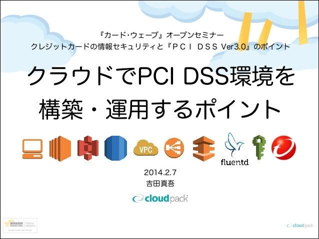 『カード・ウェーブ』オープンセミナー クレジットカードの情報セキュリティと『PCI DSS Ver3.0』のポイント  クラウドでPCI DSS環境を 構築・運用するポイント 2014.2.7 吉田真吾