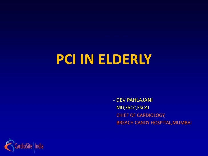 PCI IN ELDERLY        - DEV PAHLAJANI         MD,FACC,FSCAI         CHIEF OF CARDIOLOGY,         BREACH CANDY HOSPITAL,MUM...