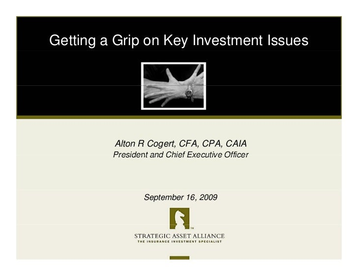 Getting a Grip on Key Investment Issues              Alton R Cogert, CFA, CPA, CAIA          President and Chief Executive...