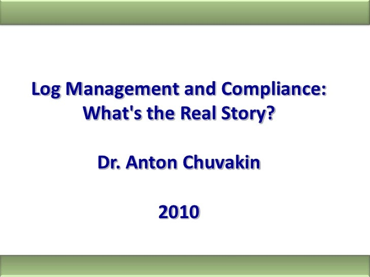 Log Management and Compliance: What's the Real Story?<br />Dr. Anton Chuvakin<br />2010<br />