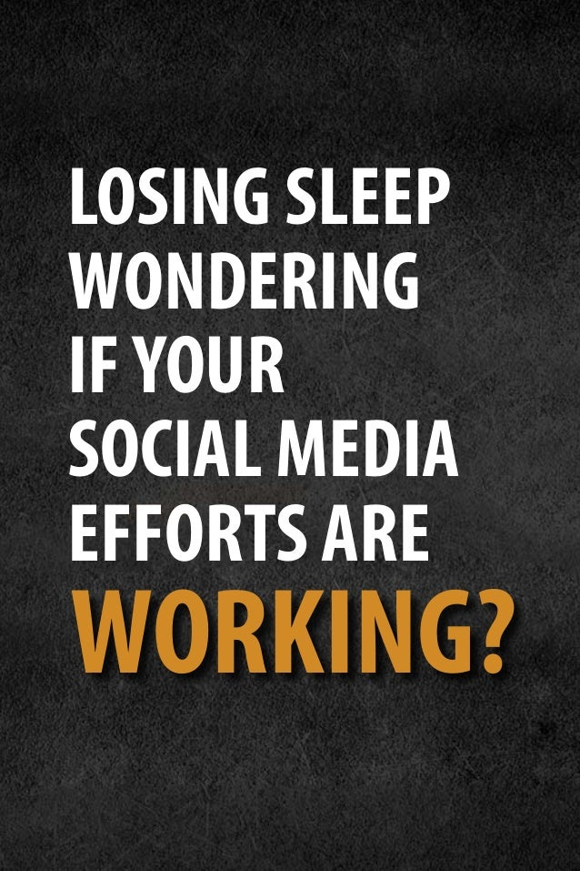LOSING SLEEP WONDERING IFYOUR SOCIAL MEDIA EFFORTS ARE WORKING?