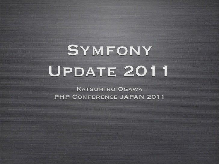 SymfonyUpdate 2011     Katsuhiro OgawaPHP Conference JAPAN 2011