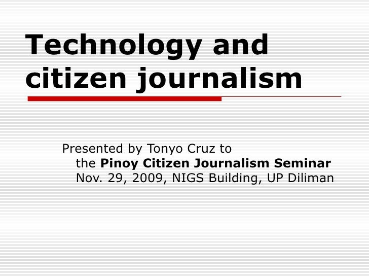 Technology and  citizen journalism Presented by Tonyo Cruz to the  Pinoy Citizen Journalism Seminar Nov. 29, 2009, NIGS Bu...